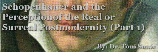 Schopenhauer and the Perception of the Real or Surreal Postmodernity (Part 1)