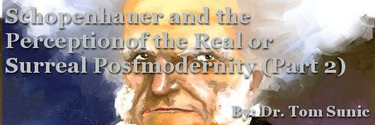 Schopenhauer and the Perception of the Real or Surreal Postmodernity (Part 2)